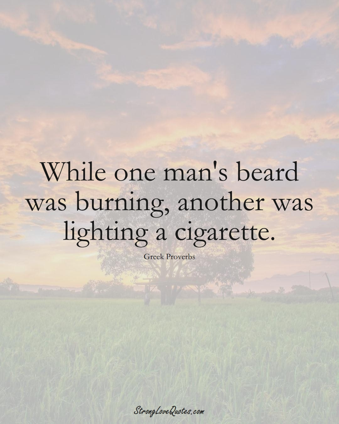 While one man's beard was burning, another was lighting a cigarette. (Greek Sayings);  #EuropeanSayings