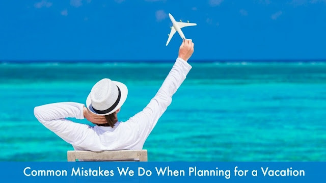 Common Mistakes We Do When Planning for a Vacation