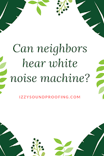 can my neighbor hear my white noise machine