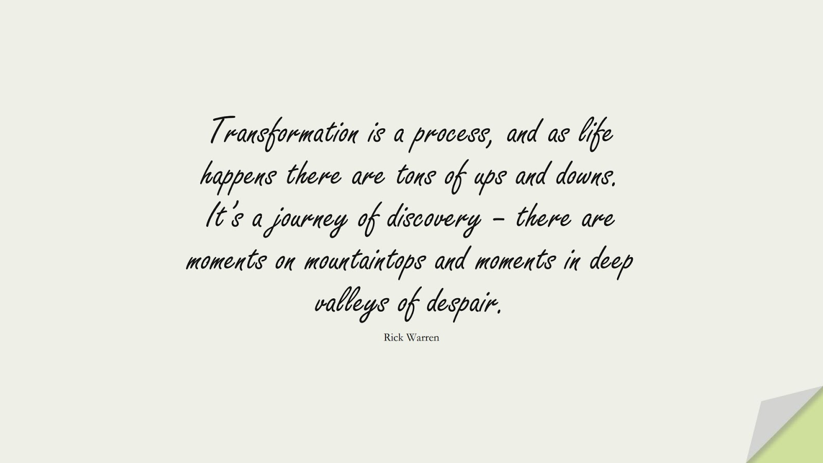 Transformation is a process, and as life happens there are tons of ups and downs. It's a journey of discovery – there are moments on mountaintops and moments in deep valleys of despair. (Rick Warren);  #HappinessQuotes