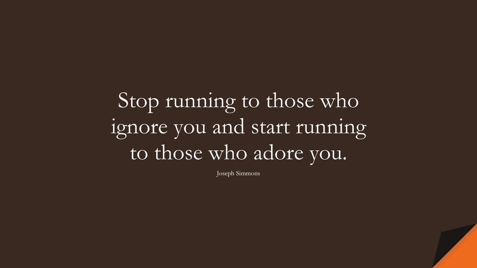 Stop running to those who ignore you and start running to those who adore you. (Joseph Simmons);  #RelationshipQuotes