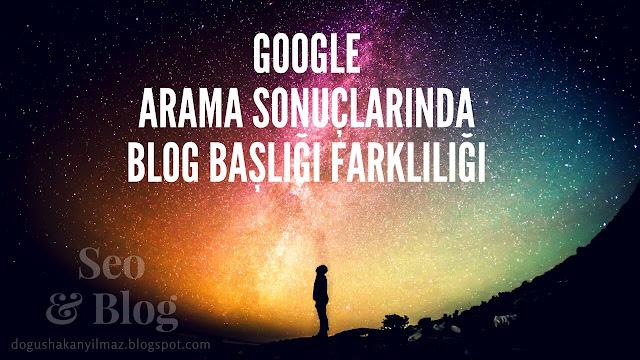 Google Arama Sonuçlarında Blog Başlığı Farklılığı