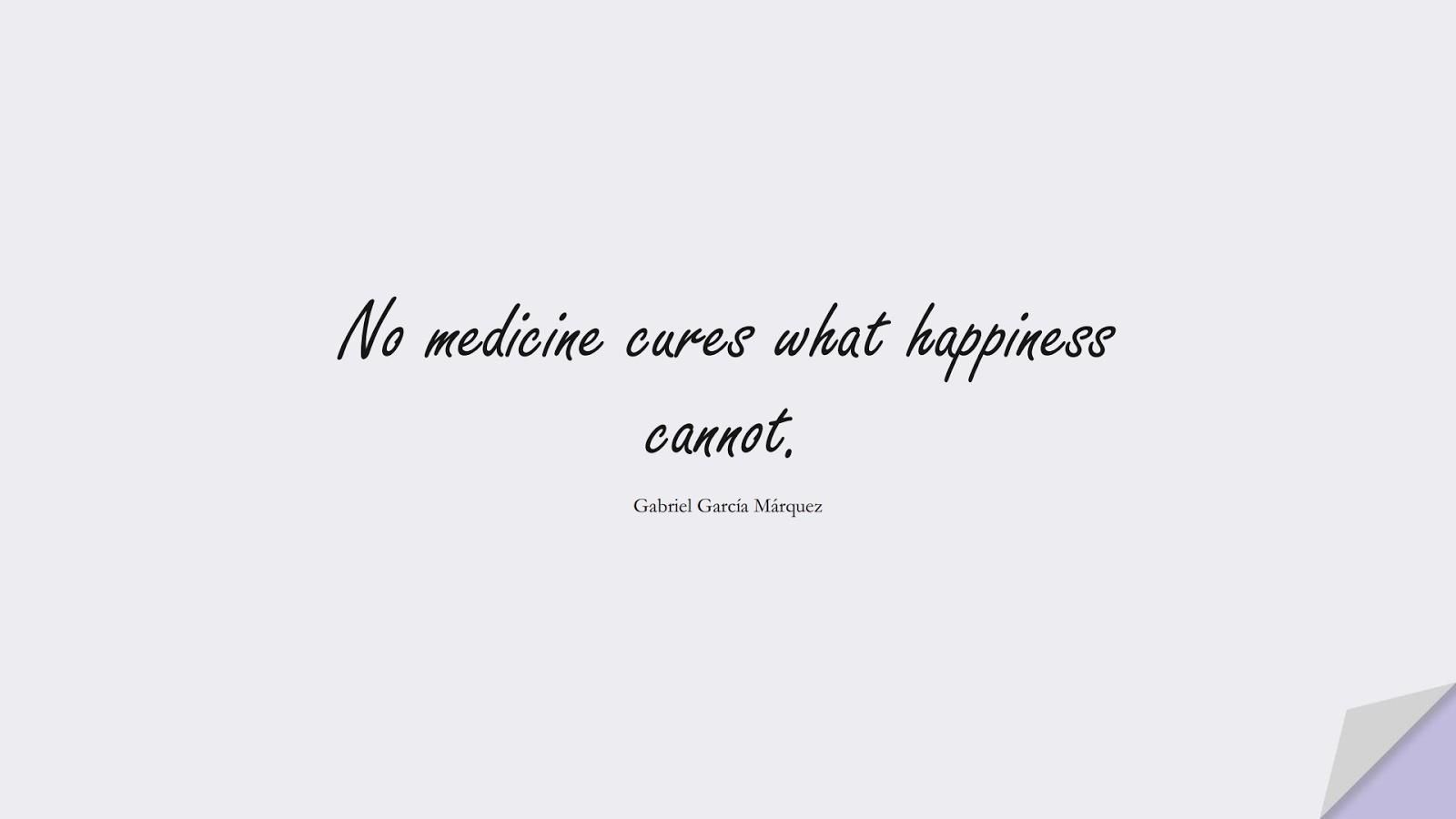 No medicine cures what happiness cannot. (Gabriel García Márquez);  #HappinessQuotes