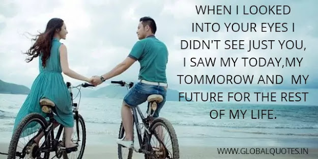 When I looked into your eyes I didn't see just you, I saw my today, my tomorrow, and my future for the rest of my life