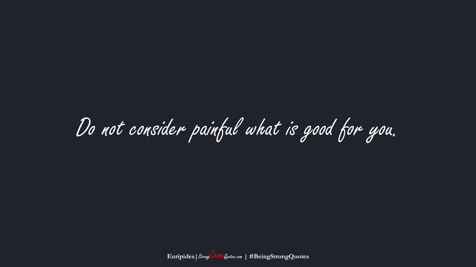 Do not consider painful what is good for you. (Euripides);  #BeingStrongQuotes