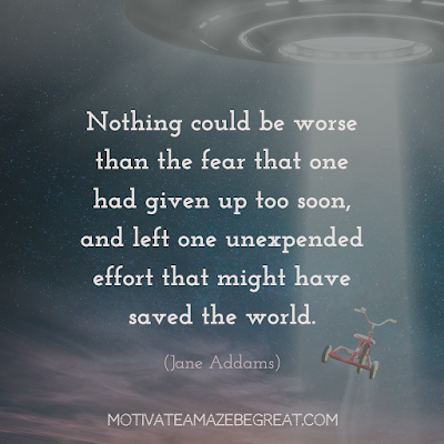 "Never Quit Quotes:  ""Nothing could be worse than the fear that one had given up too soon, and left one unexpended effort that might have saved the world."" – Jane Addams"
