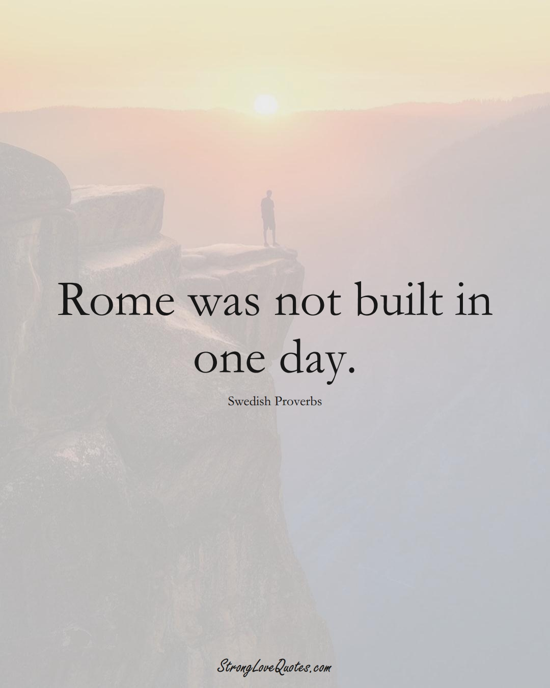 Rome was not built in one day. (Swedish Sayings);  #EuropeanSayings