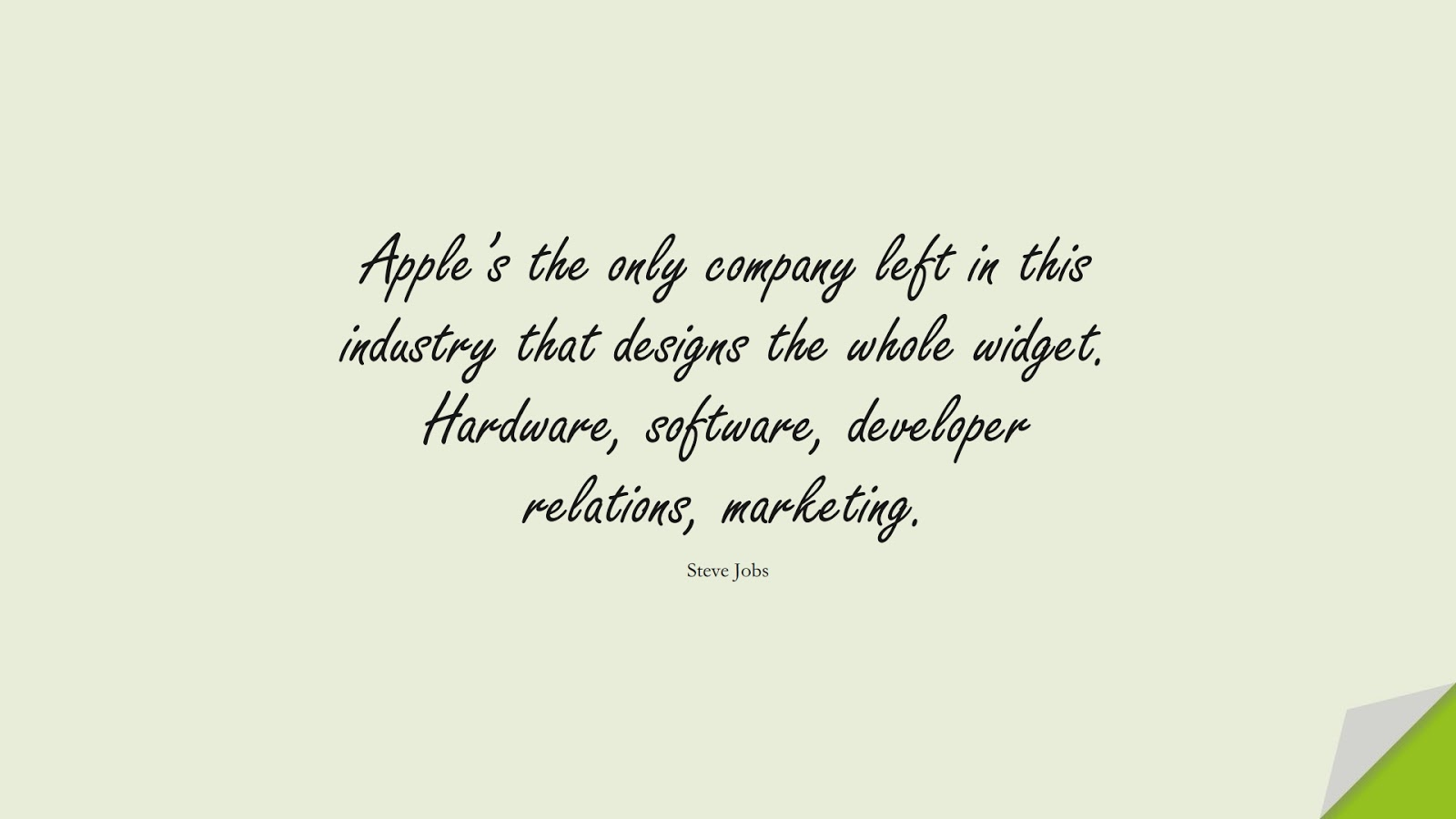 Apple's the only company left in this industry that designs the whole widget. Hardware, software, developer relations, marketing. (Steve Jobs);  #SteveJobsQuotes