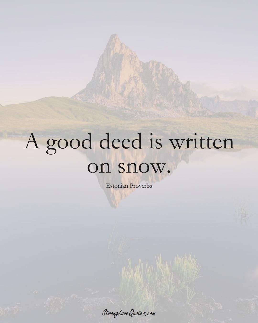 A good deed is written on snow. (Estonian Sayings);  #EuropeanSayings