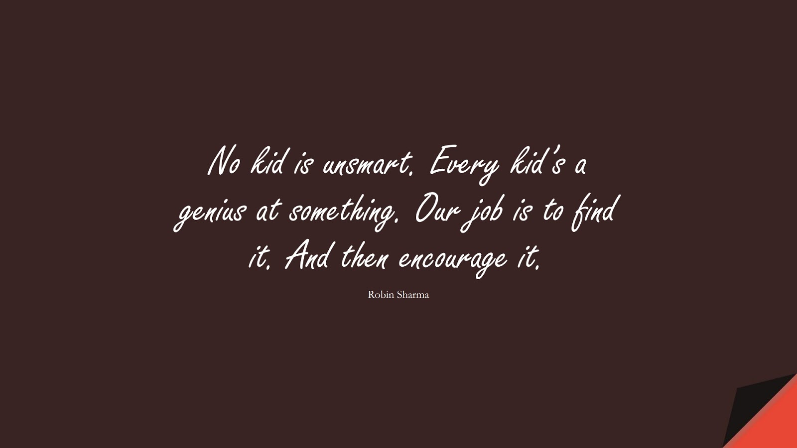 No kid is unsmart. Every kid's a genius at something. Our job is to find it. And then encourage it. (Robin Sharma);  #SuccessQuotes