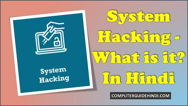 सिस्टम हैकिंग-यह क्या है? [System Hacking - What is it? in Hindi]