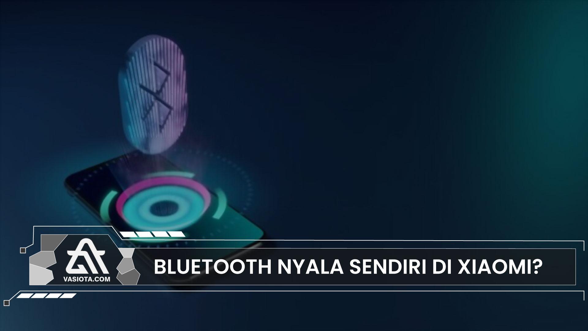 Cara Mengatasi Bluetooth Nyala Sendiri di Xiaomi