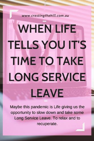 Maybe this pandemic is Life giving us the opportunity to slow down and take some Long Service Leave. To relax and to recuperate.