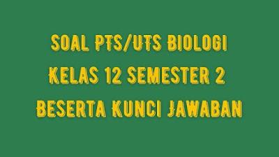 Soal PTS/UTS BIOLOGI Kelas 12 Semester 2 SMA/SMK Beserta Jawaban