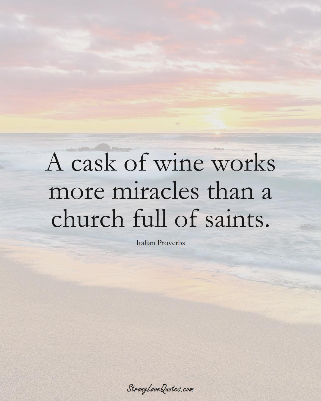 A cask of wine works more miracles than a church full of saints. (Italian Sayings);  #EuropeanSayings