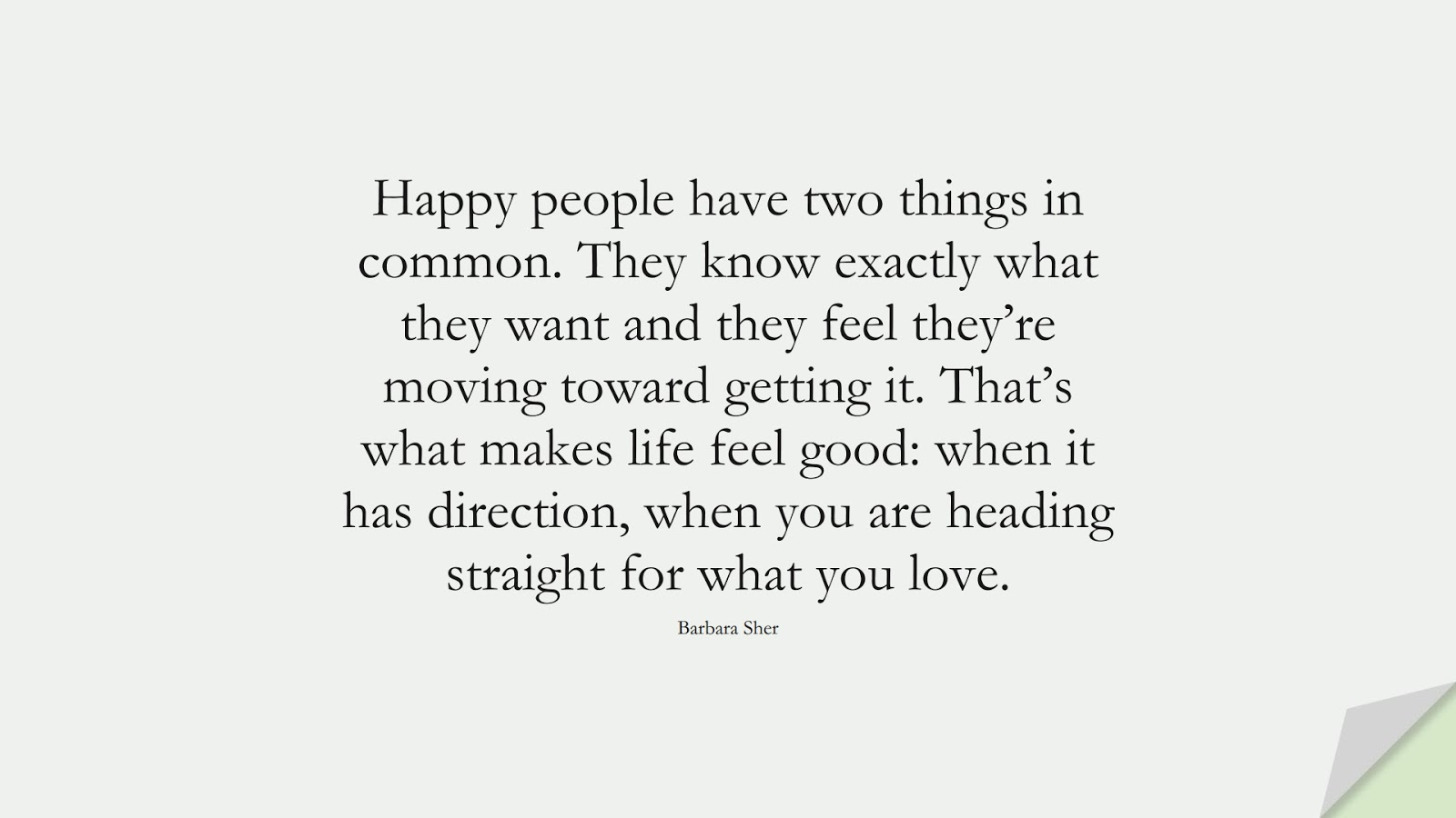 Happy people have two things in common. They know exactly what they want and they feel they're moving toward getting it. That's what makes life feel good: when it has direction, when you are heading straight for what you love. (Barbara Sher);  #HappinessQuotes