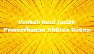 Contoh Soal Audit Pemeriksaan Aktiva Tetap