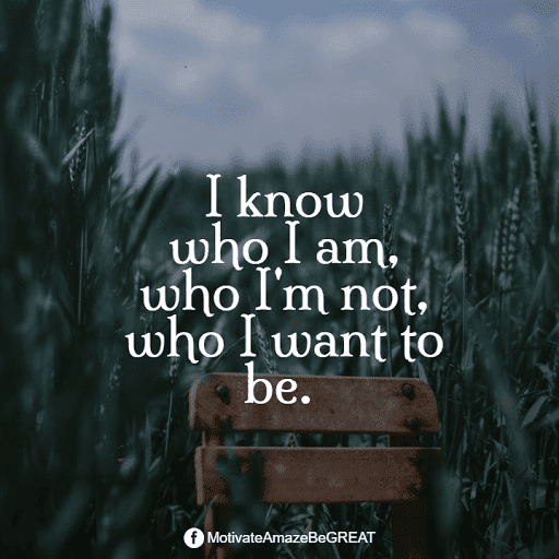 """Positive Mindset Quotes And Motivational Words For Bad Times: """"I know who I am, who I'm not, who I want to be."""""""