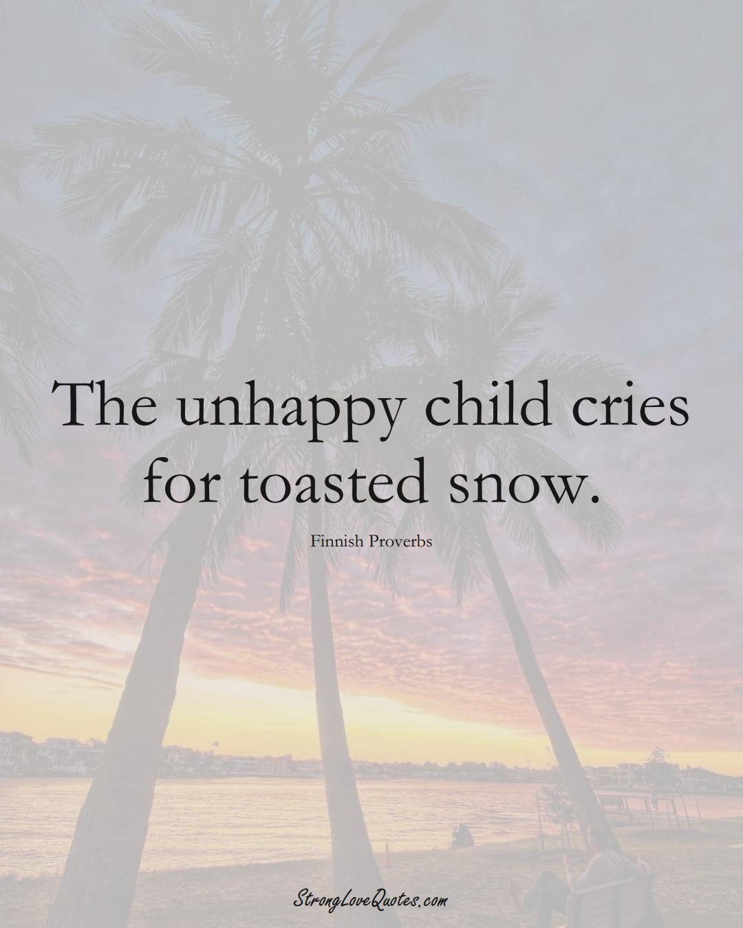 The unhappy child cries for toasted snow. (Finnish Sayings);  #EuropeanSayings