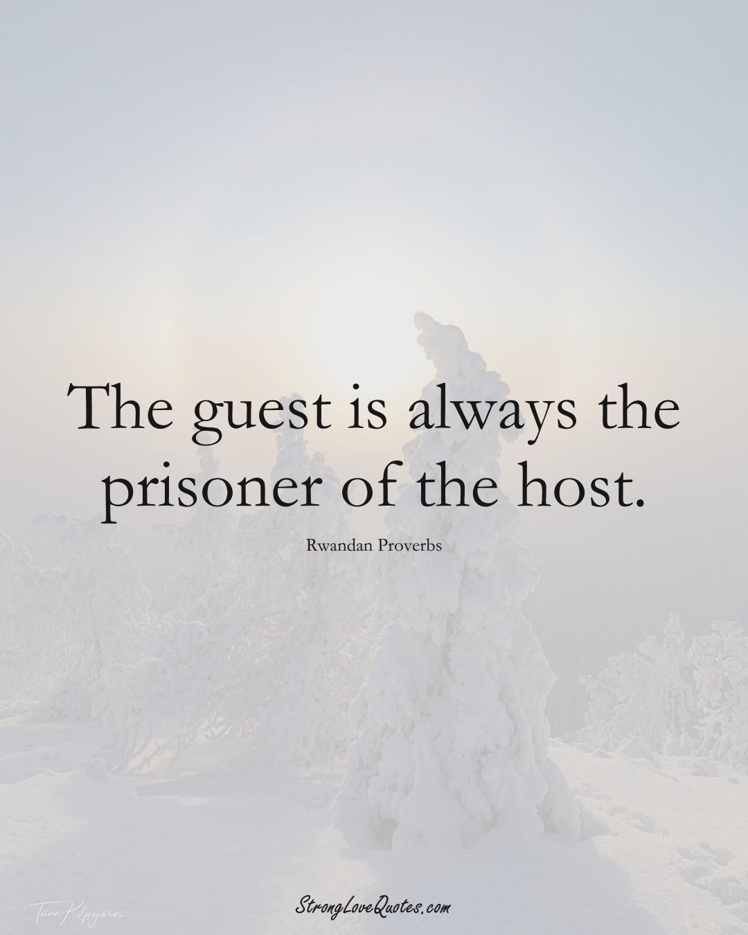 The guest is always the prisoner of the host. (Rwandan Sayings);  #AfricanSayings