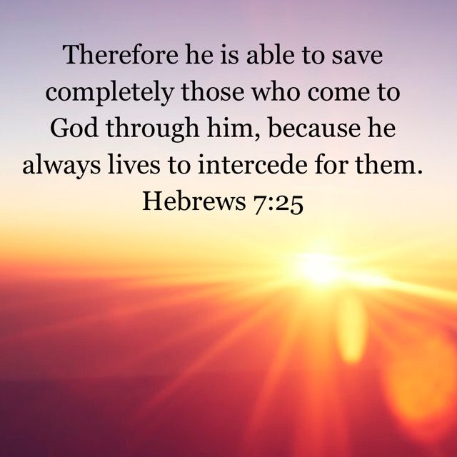 Jesus is able to save completely those who come to God through him, because he always lives to intercede for them.