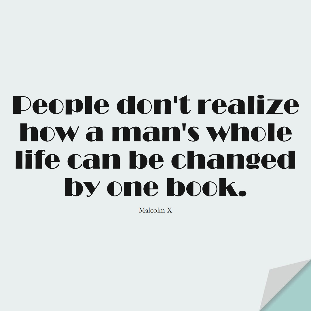 People don't realize how a man's whole life can be changed by one book. (Malcolm X);  #HumanityQuotes