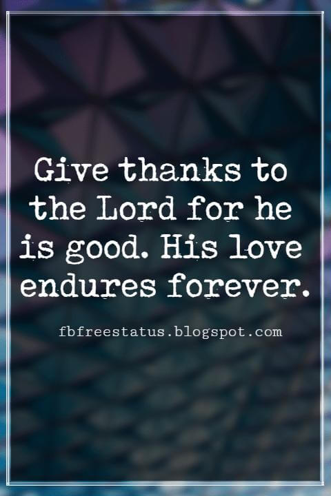 Inspirational Thanksgiving Quotes, Give thanks to the Lord for he is good. His love endures forever.