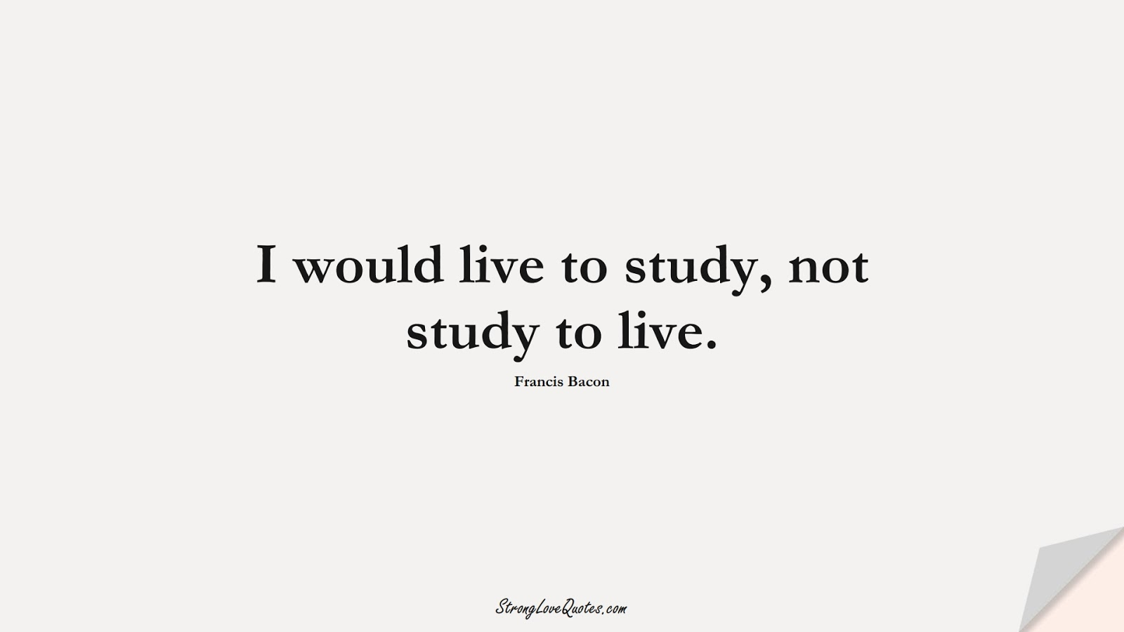 I would live to study, not study to live. (Francis Bacon);  #KnowledgeQuotes