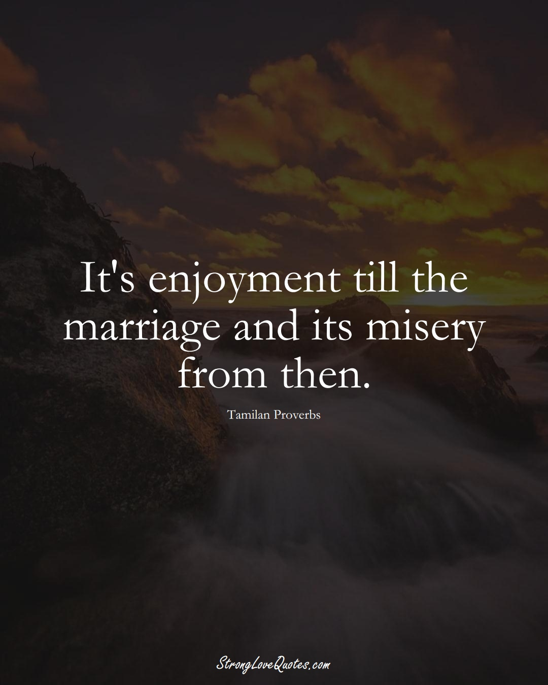 It's enjoyment till the marriage and its misery from then. (Tamilan Sayings);  #aVarietyofCulturesSayings