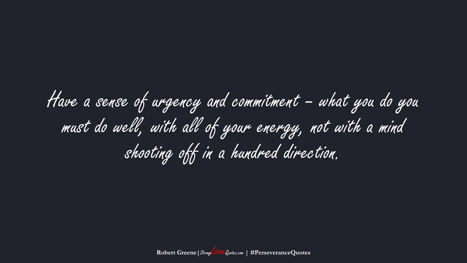 Have a sense of urgency and commitment – what you do you must do well, with all of your energy, not with a mind shooting off in a hundred direction. (Robert Greene);  #PerseveranceQuotes