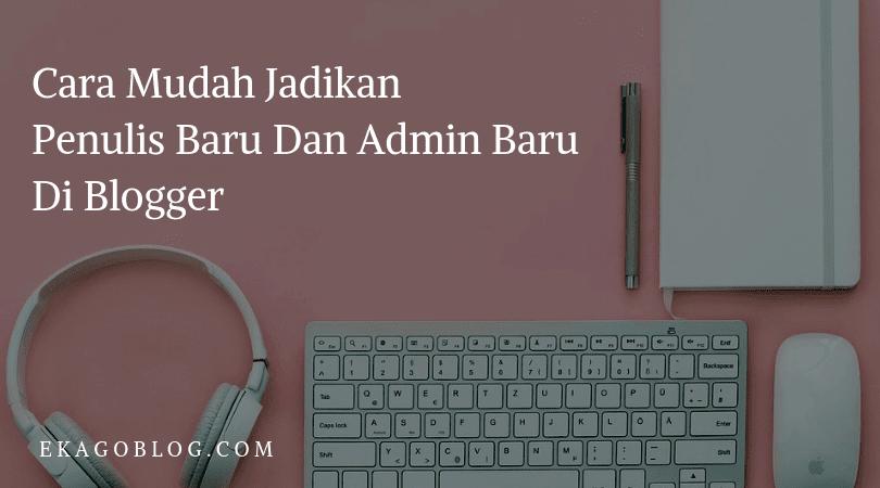 Cara Mudah Jadikan Penulis Baru Dan Admin Baru Di Blogger
