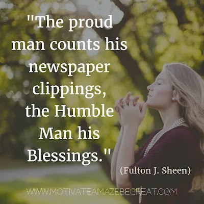 """Quotes About Being Humble: """"The proud man counts his newspaper clippings, the humble man his blessings."""" - Fulton J. Sheen. Inspiration For Life"""