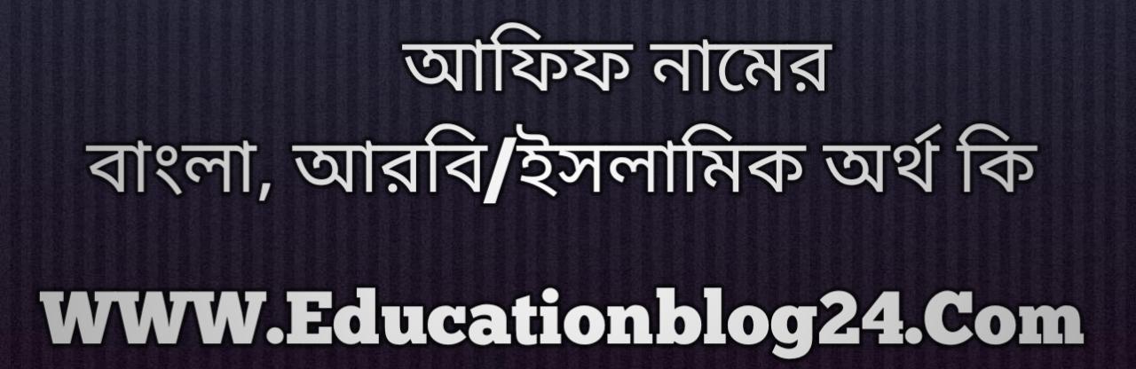 Afif name meaning in Bengali, আফিফ নামের অর্থ কি, আফিফ নামের বাংলা অর্থ কি, আফিফ নামের ইসলামিক অর্থ কি, আফিফ কি ইসলামিক /আরবি নাম