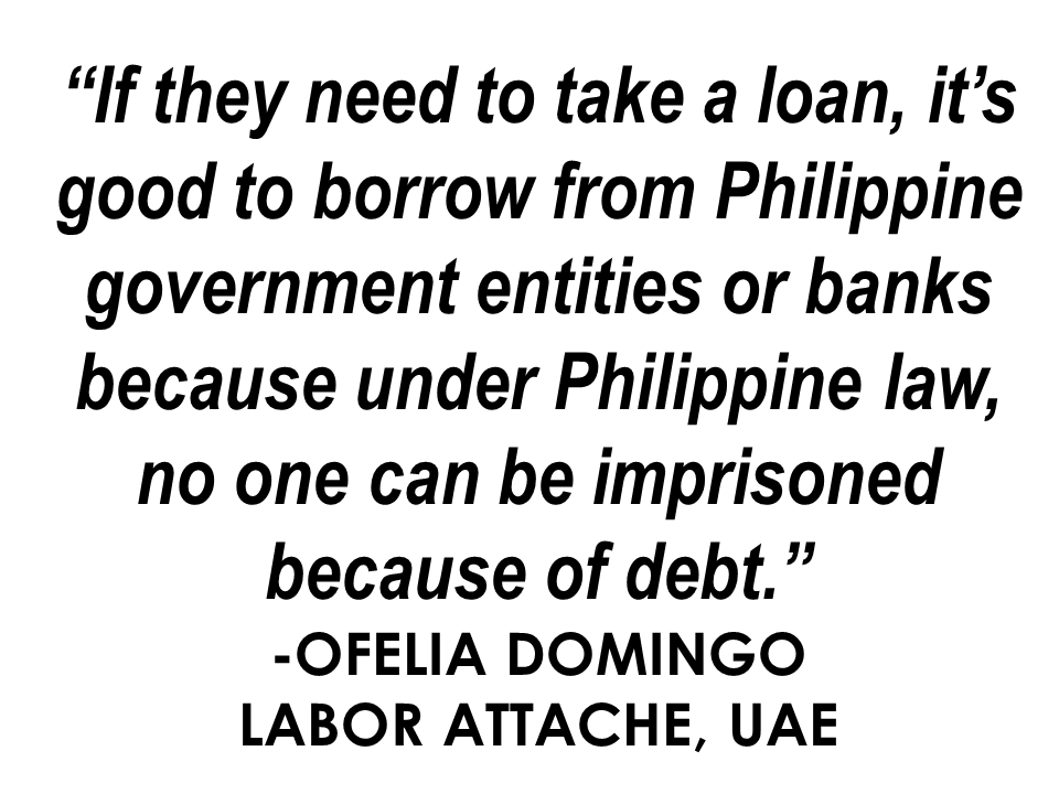 OFWs are being warned: Avoid having debts in the UAE and other GCC countries if you don't want to be in jail!  Labour Attache Ofelia Domingo said some 7 % or 15 out of the 205 Filipinos in Dubai and Ajman jails are due to non-payment of personal loans or bounced cheques.   Domingo advised the OFWs in the UAE to refrain from borrowing money or making loans in the UAE if they want themselves to keep away from imprisonment.   Unlike Philippine law about debts, the law against debt in GCC countries are more strict. Even the debt you evaded 10 years ago could still land you in jail in the Middle East. On June last year, 20 OFWs had been arrested while on transit in Dubai for their debts 10 years back. Consul General Paul Raymund Cortes, warned the OFWs with outstanding debts not to flee from it because even if they managed to go back to the Philippines, they might get caught the moment they land on any GCC airport for transit even if they are using a new passport.   Attorney Barney Almazar, a licensed UAE legal consultant and partner at Gulf Law who helps Filipinos with debt cases, said that former residents who have outstanding debt may still be able to pay their loans from abroad to avoid imprisonment.         Consul General Cortes also reminded the OFWs in the Middle East to only live within their means because they are not in their own country and they need to submit within GCC laws and rules.