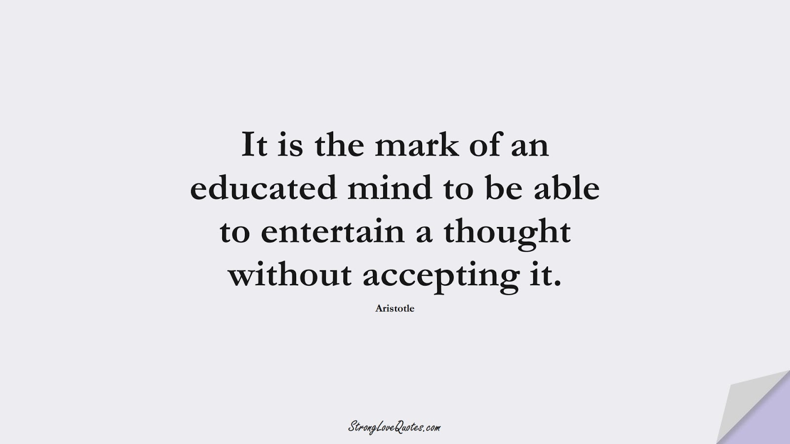 It is the mark of an educated mind to be able to entertain a thought without accepting it. (Aristotle);  #EducationQuotes