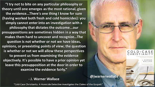 """Quote from J. Warner Wallace's apologetics book """"Cold-Case Christianity"""": """"I try not to bite on any particular philosophy or theory until one emerges as the most rational, given the evidence...There's one thing I know for sure (having worked both fresh and cold homicides): you simply cannot enter into an investigation with a philosophy that dictates the outcome...our presuppositions are sometimes hidden in a way that makes them hard to uncover and recognize."""""""