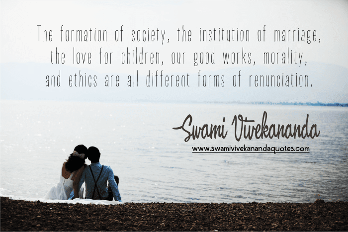 Swami Vivekananda marriage quote: The formation of society, the institution of marriage, the love for children, our good works, morality, and ethics are all different forms of renunciation.