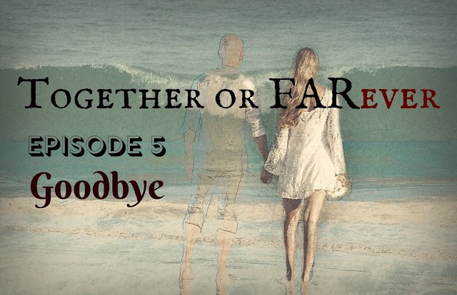 Together or FARever | Episode 5-Goodbye