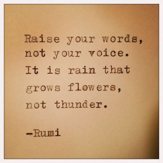 Raise your words, not your voice. It is rain that grows ...