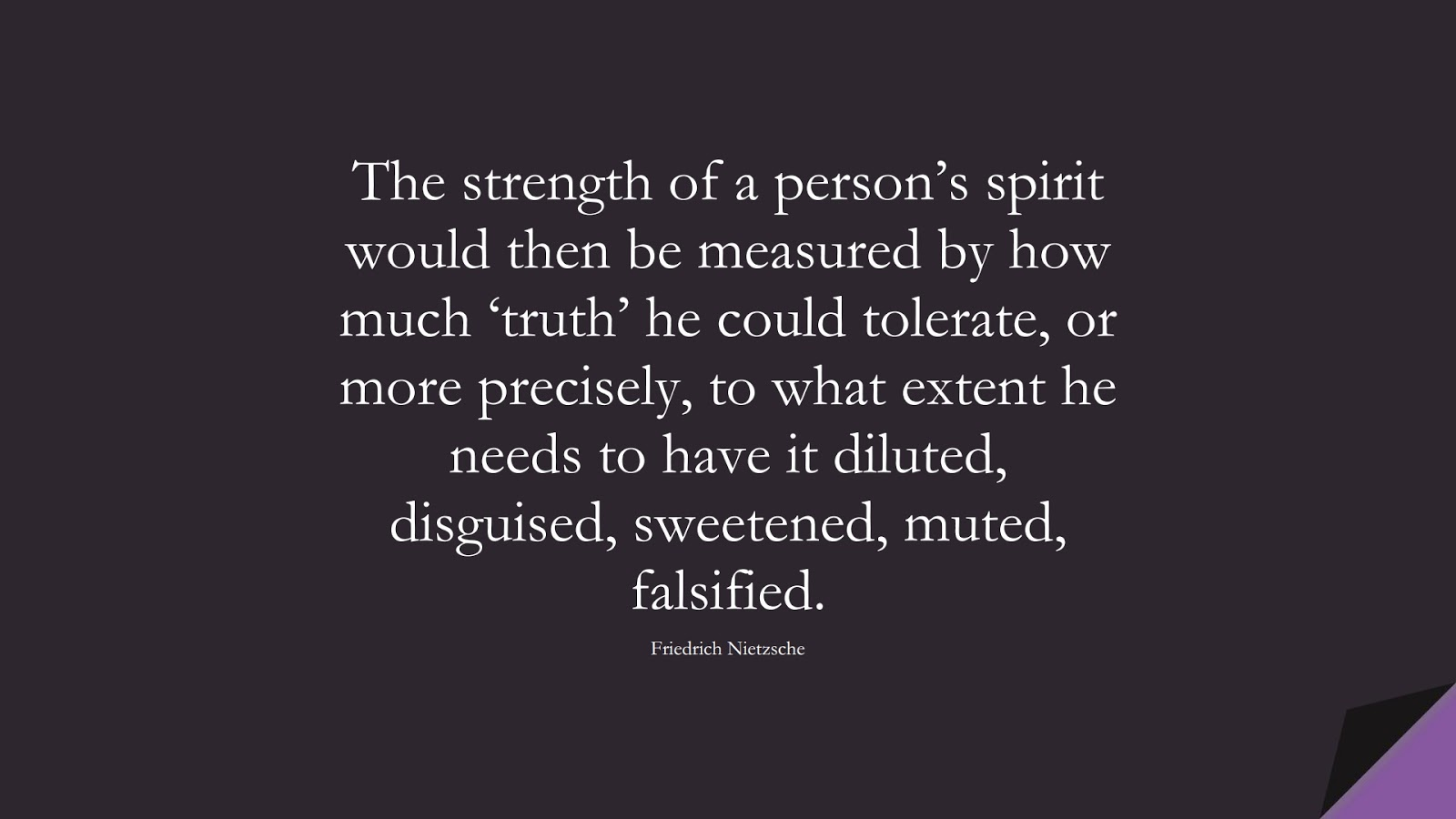 The strength of a person's spirit would then be measured by how much 'truth' he could tolerate, or more precisely, to what extent he needs to have it diluted, disguised, sweetened, muted, falsified. (Friedrich Nietzsche);  #BeingStrongQuotes