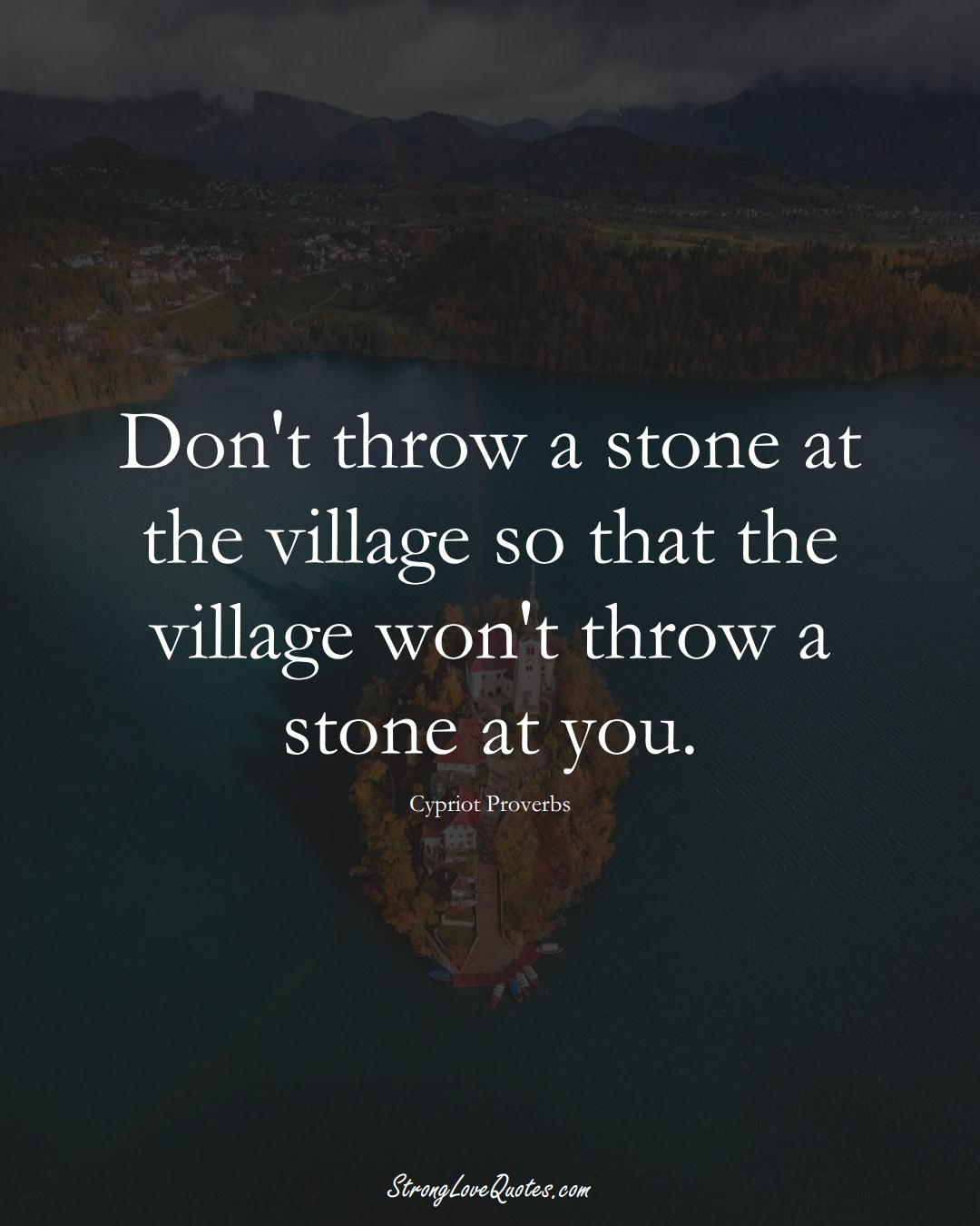 Don't throw a stone at the village so that the village won't throw a stone at you. (Cypriot Sayings);  #MiddleEasternSayings