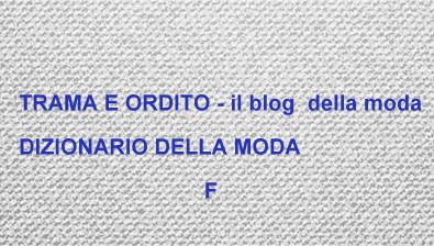 TRAMA E ORDITO il blog della moda: DIZIONARIO DELLA MODA: F