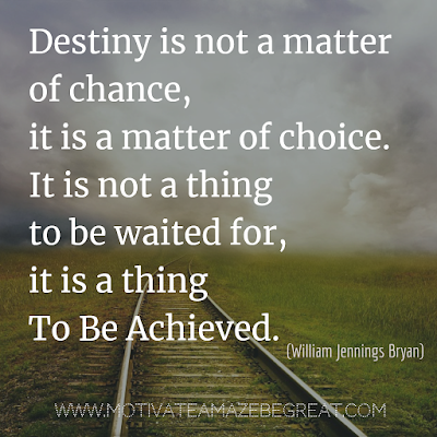 "Inspirational Words Of Wisdom About Life: ""Destiny is not a matter of chance, it is a matter of choice. It is not a thing to be waited for, it is a thing to be achieved.""  - William Jennings Bryan"