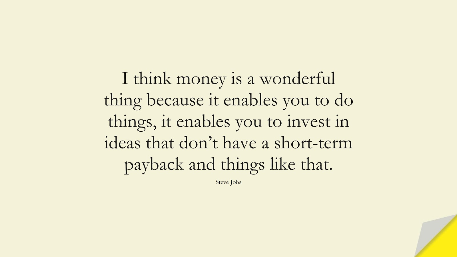 I think money is a wonderful thing because it enables you to do things, it enables you to invest in ideas that don't have a short-term payback and things like that. (Steve Jobs);  #SteveJobsQuotes