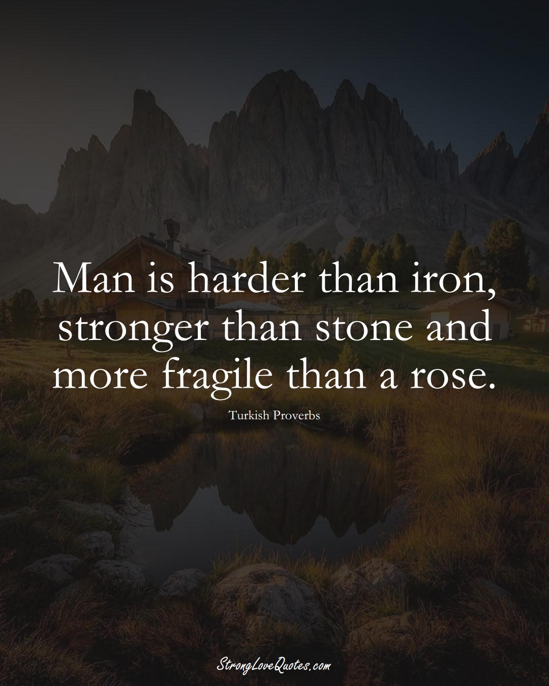 Man is harder than iron, stronger than stone and more fragile than a rose. (Turkish Sayings);  #MiddleEasternSayings
