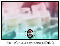 Papo de Bar... Julgamentos Afetados! (Parte 2)