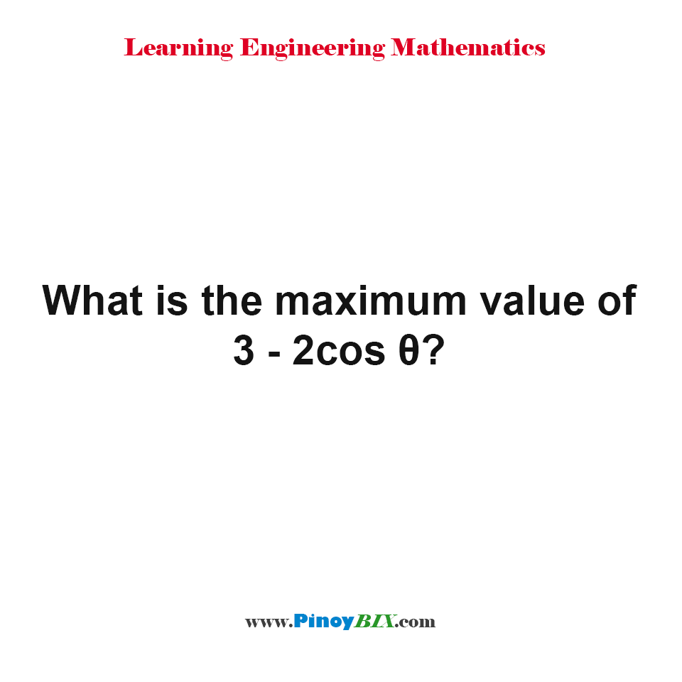 What is the maximum value of 3 - 2cos θ?
