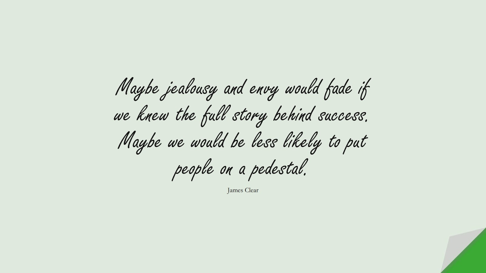 Maybe jealousy and envy would fade if we knew the full story behind success. Maybe we would be less likely to put people on a pedestal. (James Clear);  #SelfEsteemQuotes