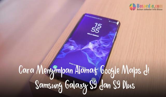 Cara Menyimpan Alamat Google Maps di Samsung Galaxy S9 dan S9 Plus