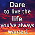 Dare to live the life you've always wanted.